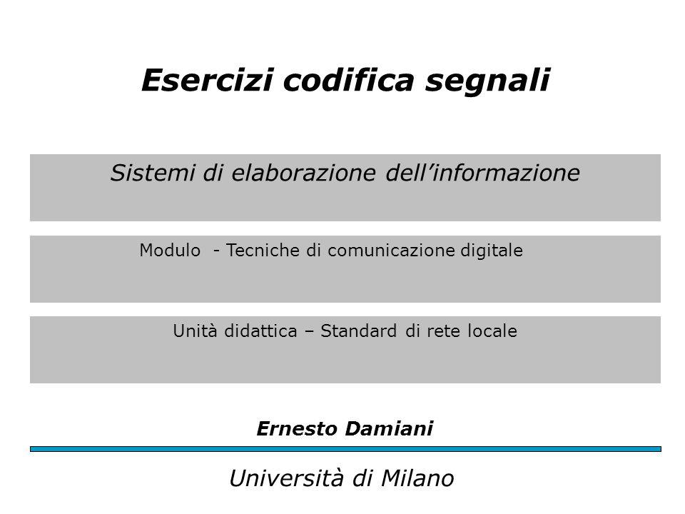 Sistemi di elaborazione dell'informazione Modulo - Tecniche di comunicazione digitale Unità didattica – Standard di rete locale Ernesto Damiani Università di Milano Esercizi codifica segnali