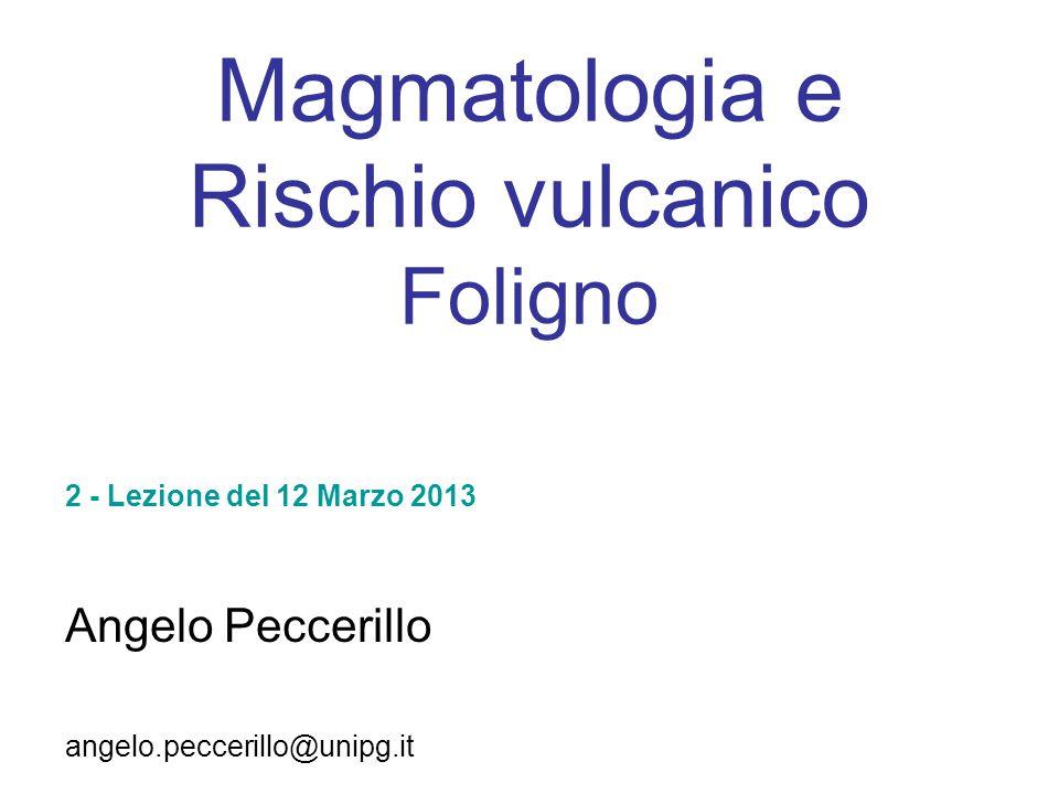 Magmatologia e Rischio vulcanico Foligno Angelo Peccerillo angelo.peccerillo@unipg.it 2 - Lezione del 12 Marzo 2013