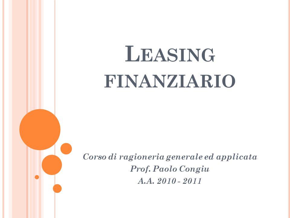 L EASING FINANZIARIO Corso di ragioneria generale ed applicata Prof. Paolo Congiu A.A. 2010 - 2011
