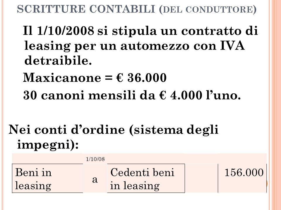 SCRITTURE CONTABILI ( DEL CONDUTTORE ) Il 1/10/2008 si stipula un contratto di leasing per un automezzo con IVA detraibile. Maxicanone = € 36.000 30 c