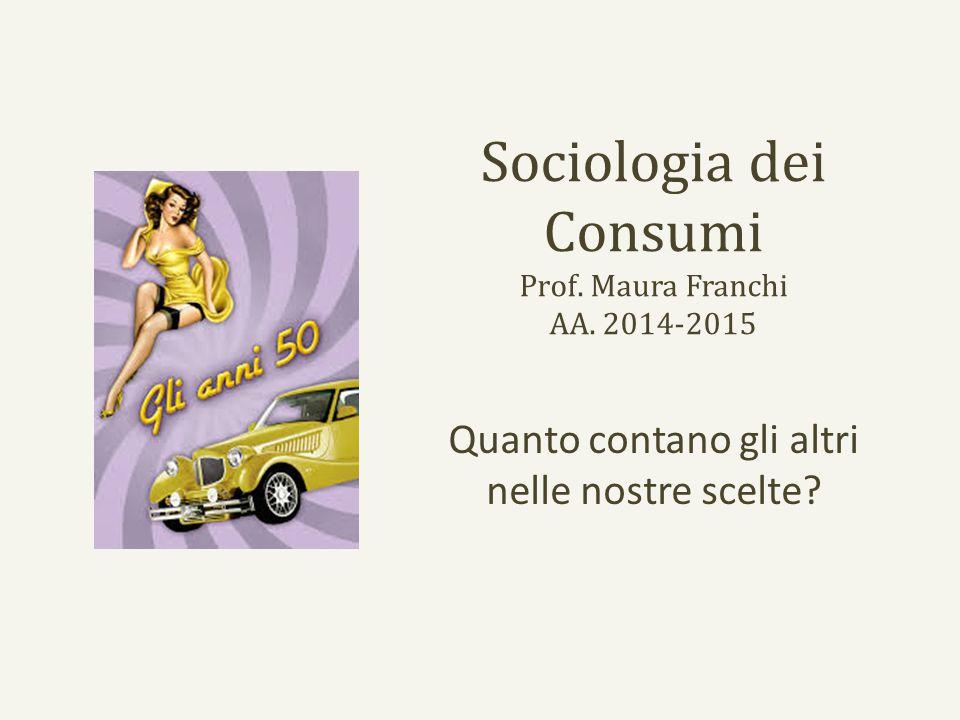 Sociologia dei Consumi Prof. Maura Franchi AA. 2014-2015 Quanto contano gli altri nelle nostre scelte?