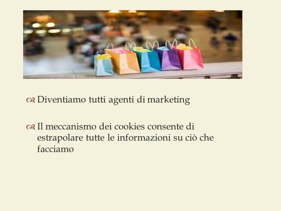  Diventiamo tutti agenti di marketing  Il meccanismo dei cookies consente di estrapolare tutte le informazioni su ciò che facciamo