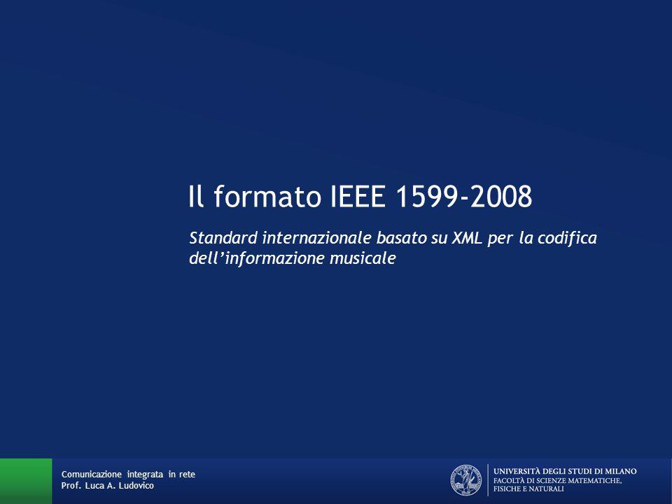 Il formato IEEE 1599-2008 Standard internazionale basato su XML per la codifica dell'informazione musicale Comunicazione integrata in rete Prof. Luca