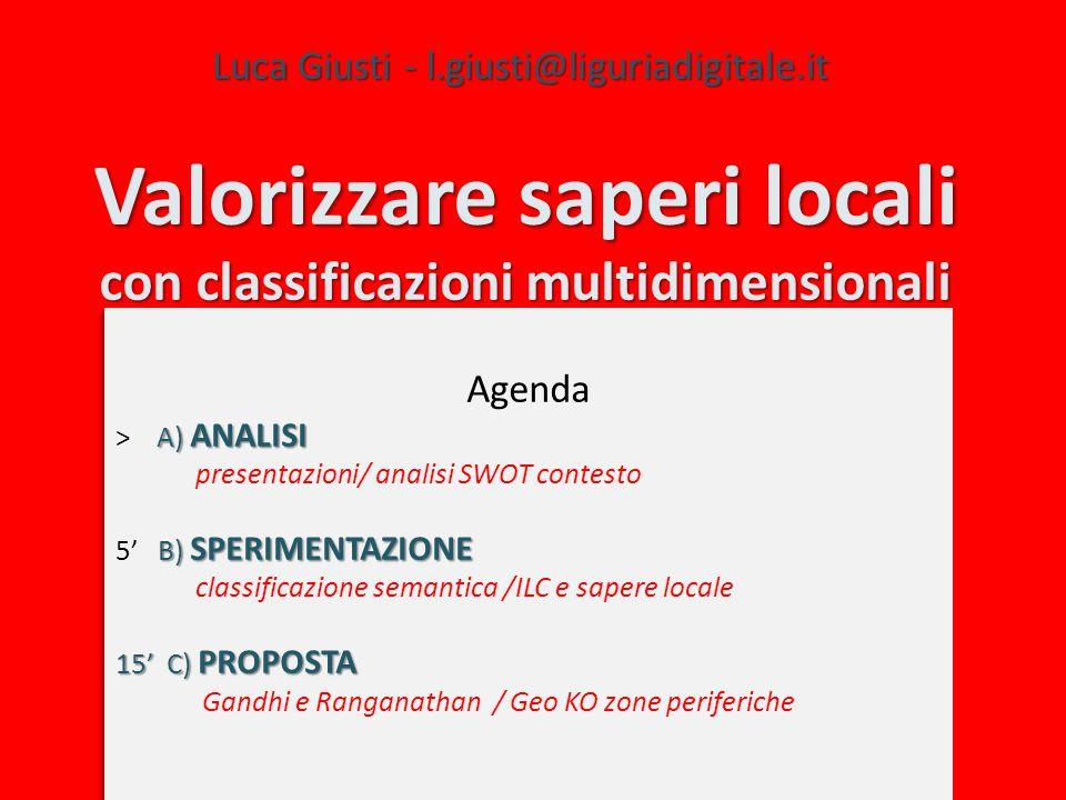 Valorizzare saperi locali con classificazioni multidimensionali Luca Giusti - l.giusti@liguriadigitale.it Agenda A) ANALISI > A) ANALISI presentazioni/ analisi SWOT contesto B) SPERIMENTAZIONE 5' B) SPERIMENTAZIONE classificazione semantica /ILC e sapere locale 15' C) PROPOSTA Gandhi e Ranganathan / Geo KO zone periferiche Agenda A) ANALISI > A) ANALISI presentazioni/ analisi SWOT contesto B) SPERIMENTAZIONE 5' B) SPERIMENTAZIONE classificazione semantica /ILC e sapere locale 15' C) PROPOSTA Gandhi e Ranganathan / Geo KO zone periferiche