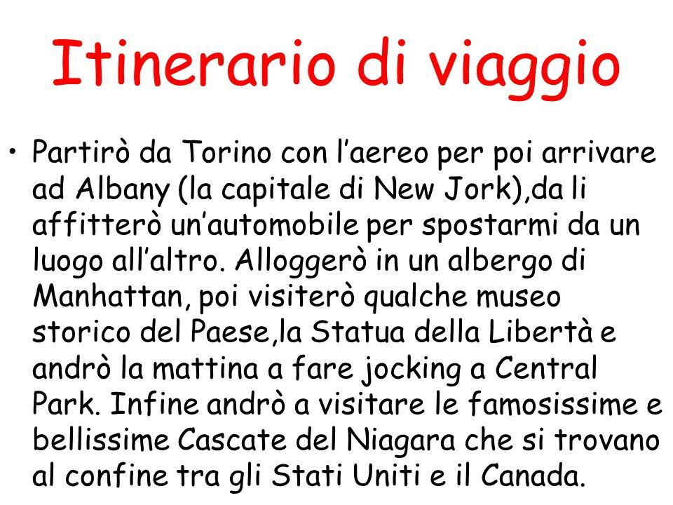 Itinerario di viaggio Partirò da Torino con l'aereo per poi arrivare ad Albany (la capitale di New Jork),da li affitterò un'automobile per spostarmi d