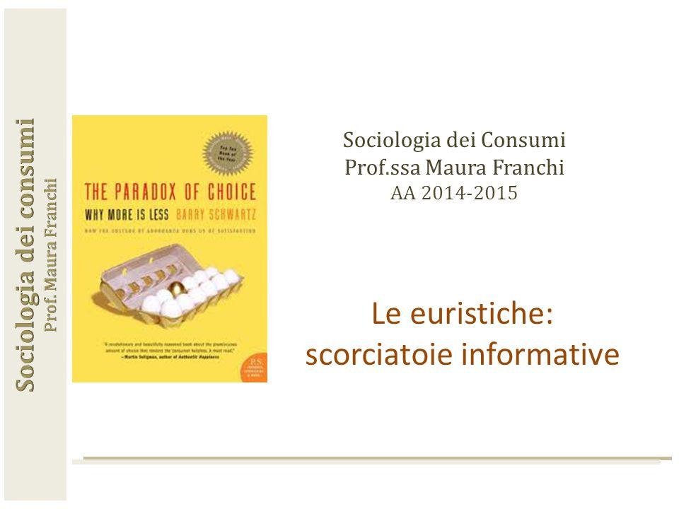 Sociologia dei Consumi Prof.ssa Maura Franchi AA 2014-2015 Le euristiche: scorciatoie informative