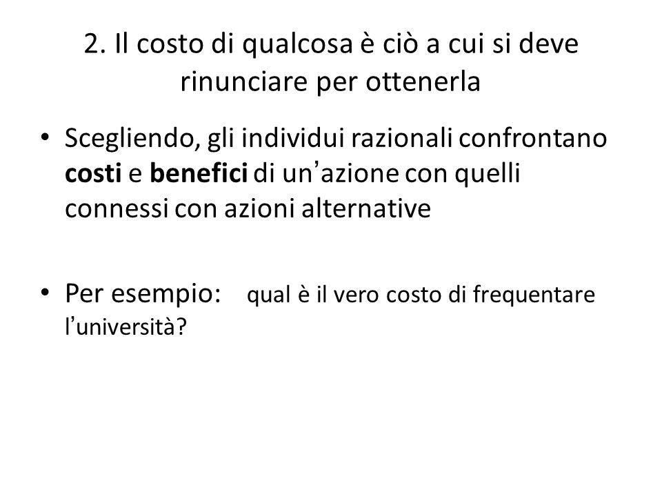 2. Il costo di qualcosa è ciò a cui si deve rinunciare per ottenerla Scegliendo, gli individui razionali confrontano costi e benefici di un ' azione c