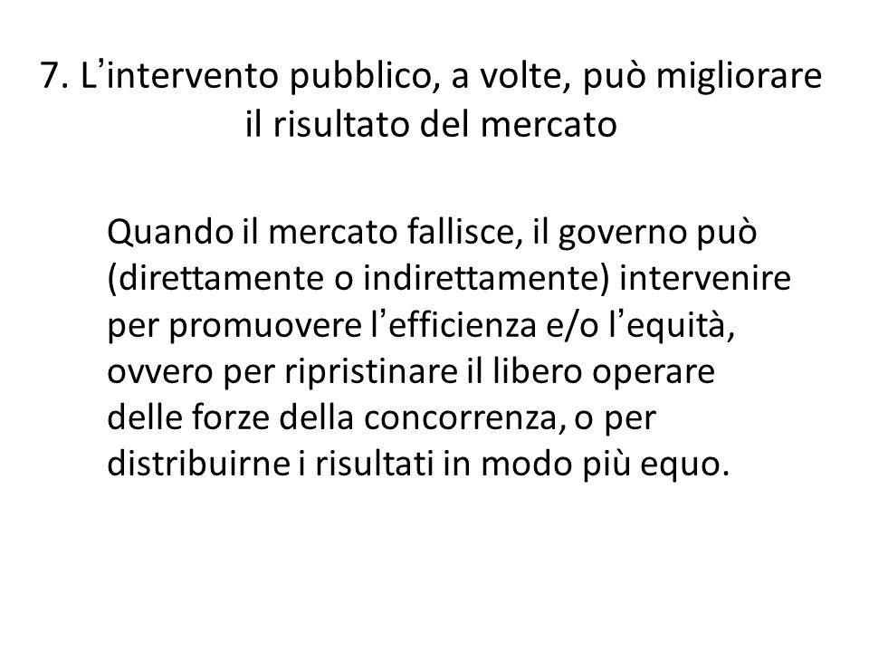 7. L ' intervento pubblico, a volte, può migliorare il risultato del mercato Quando il mercato fallisce, il governo può (direttamente o indirettamente