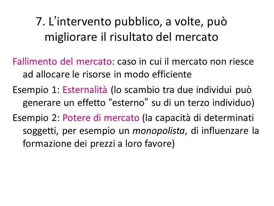 7. L ' intervento pubblico, a volte, può migliorare il risultato del mercato Fallimento del mercato: caso in cui il mercato non riesce ad allocare le