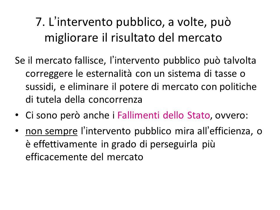 7. L ' intervento pubblico, a volte, può migliorare il risultato del mercato Se il mercato fallisce, l ' intervento pubblico può talvolta correggere l