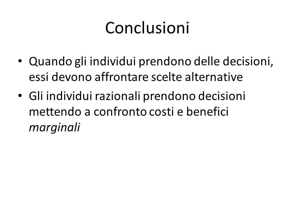 Conclusioni Quando gli individui prendono delle decisioni, essi devono affrontare scelte alternative Gli individui razionali prendono decisioni metten