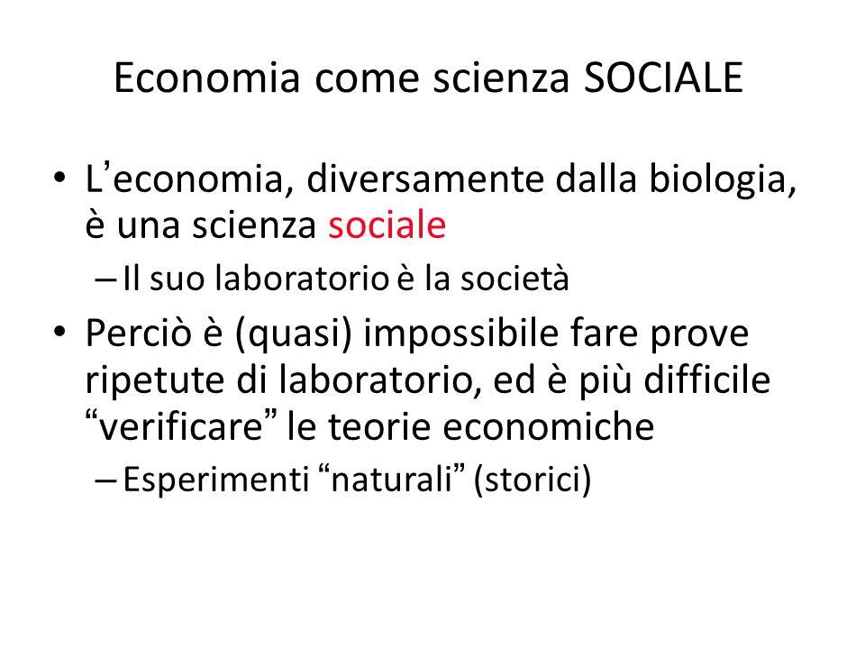 Economia come scienza SOCIALE L ' economia, diversamente dalla biologia, è una scienza sociale – Il suo laboratorio è la società Perciò è (quasi) impo