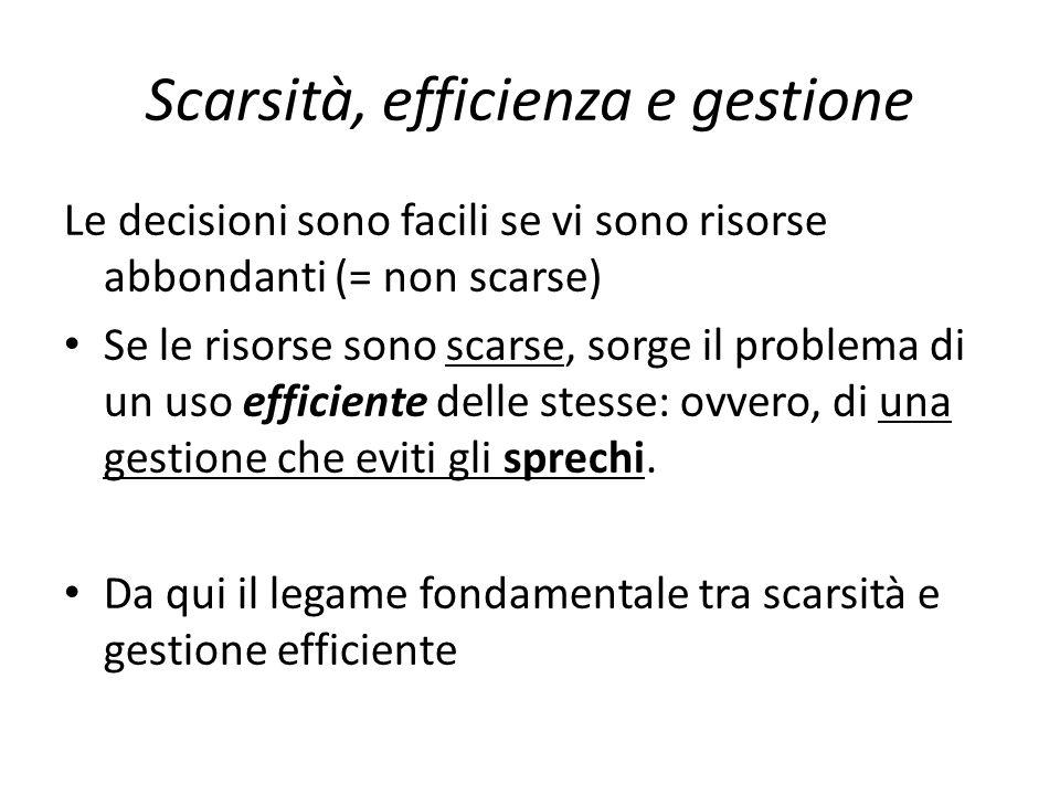 Scarsità, efficienza e gestione Le decisioni sono facili se vi sono risorse abbondanti (= non scarse) Se le risorse sono scarse, sorge il problema di