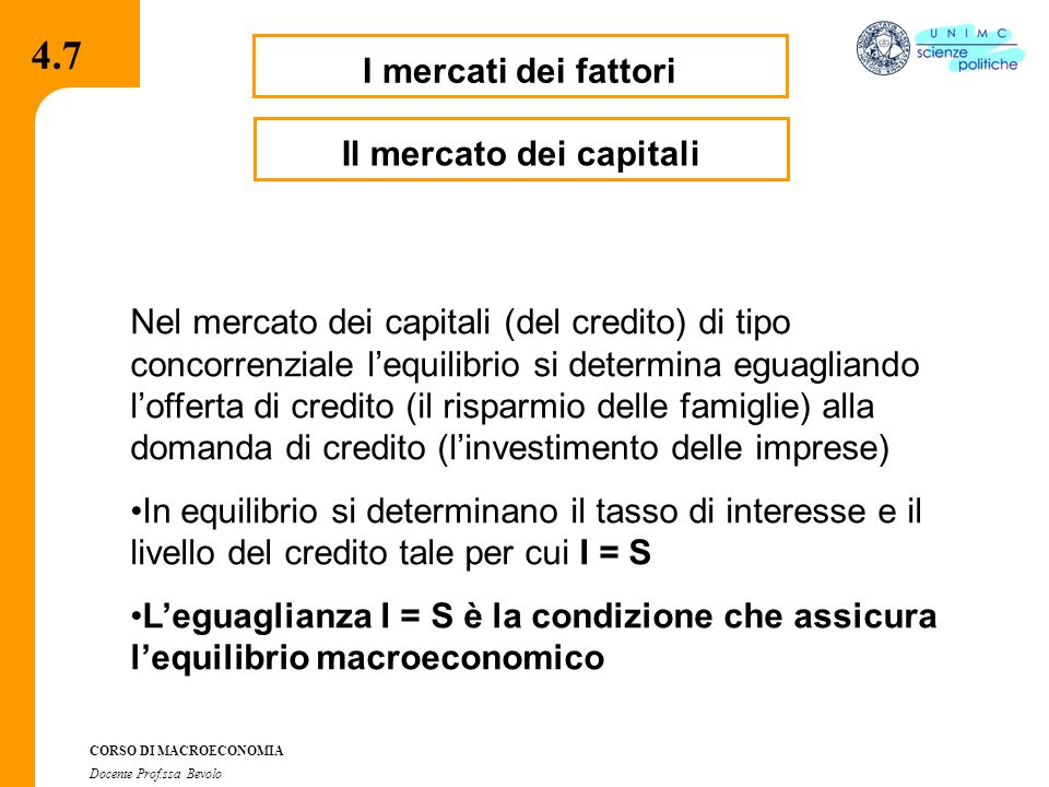 4.2.2 CORSO DI MACROECONOMIA Docente Prof.ssa Bevolo I mercati dei fattori Nel mercato dei capitali (del credito) di tipo concorrenziale l'equilibrio si determina eguagliando l'offerta di credito (il risparmio delle famiglie) alla domanda di credito (l'investimento delle imprese) In equilibrio si determinano il tasso di interesse e il livello del credito tale per cui I = S L'eguaglianza I = S è la condizione che assicura l'equilibrio macroeconomico Il mercato dei capitali 4.7