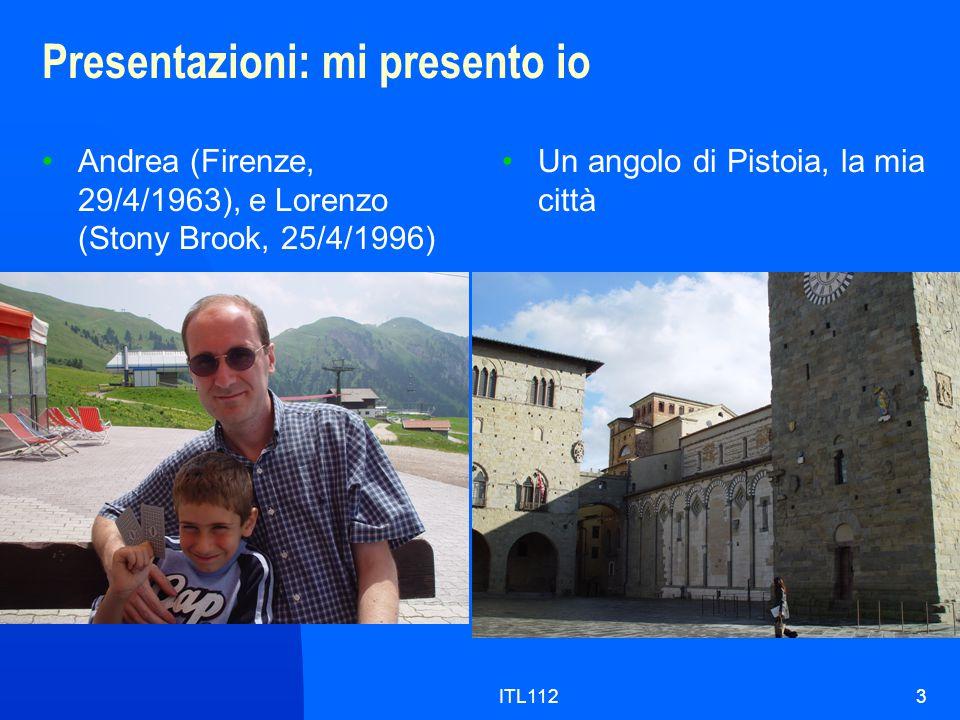 ITL1123 Presentazioni: mi presento io Andrea (Firenze, 29/4/1963), e Lorenzo (Stony Brook, 25/4/1996) Un angolo di Pistoia, la mia città