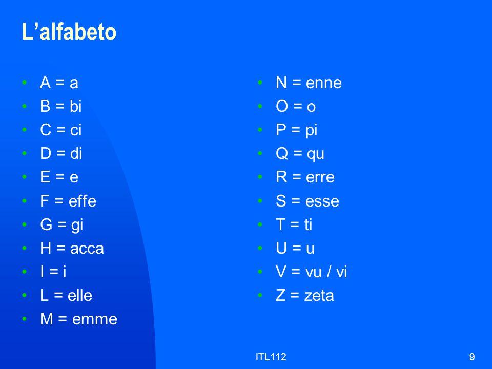 ITL1129 L'alfabeto A = a B = bi C = ci D = di E = e F = effe G = gi H = acca I = i L = elle M = emme N = enne O = o P = pi Q = qu R = erre S = esse T = ti U = u V = vu / vi Z = zeta