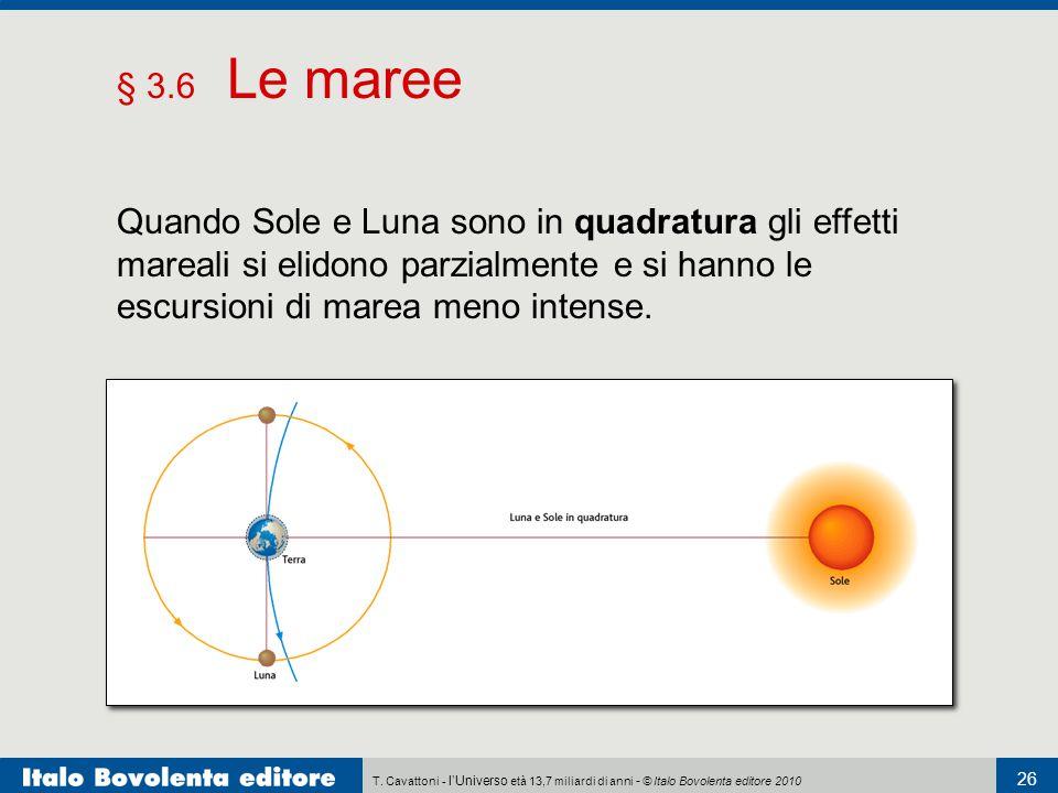 T. Cavattoni - l'Universo età 13,7 miliardi di anni - © Italo Bovolenta editore 2010 26 § 3.6 Le maree Quando Sole e Luna sono in quadratura gli effet