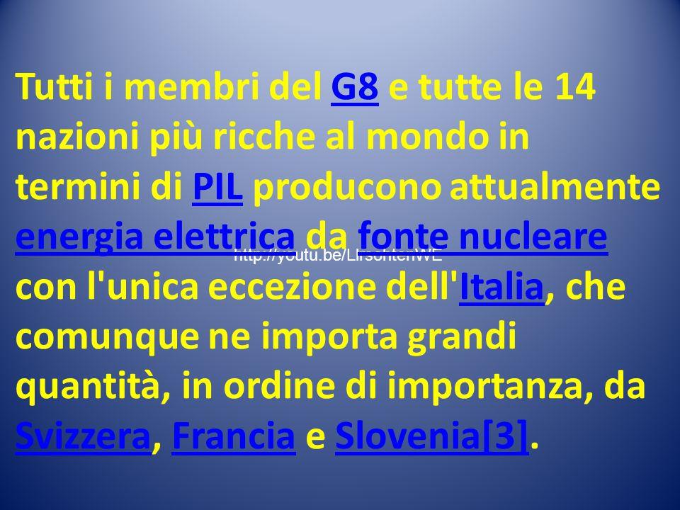 http://youtu.be/LlrsohtenWE Tutti i membri del G8 e tutte le 14 nazioni più ricche al mondo in termini di PIL producono attualmente energia elettrica da fonte nucleare con l unica eccezione dell Italia, che comunque ne importa grandi quantità, in ordine di importanza, da Svizzera, Francia e Slovenia[3].G8PIL energia elettricafonte nucleareItalia SvizzeraFranciaSlovenia[3]