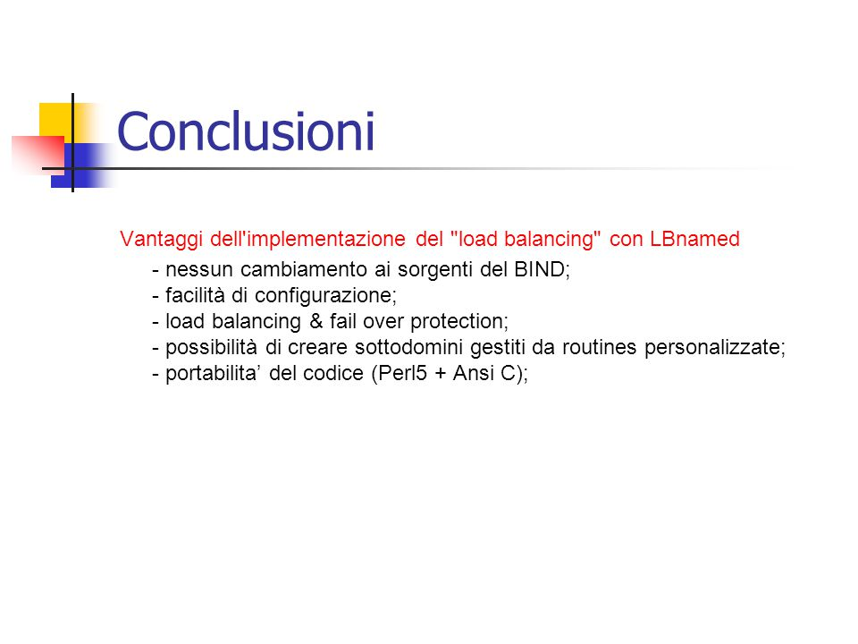 Conclusioni Vantaggi dell implementazione del load balancing con LBnamed - nessun cambiamento ai sorgenti del BIND; - facilità di configurazione; - load balancing & fail over protection; - possibilità di creare sottodomini gestiti da routines personalizzate; - portabilita' del codice (Perl5 + Ansi C);