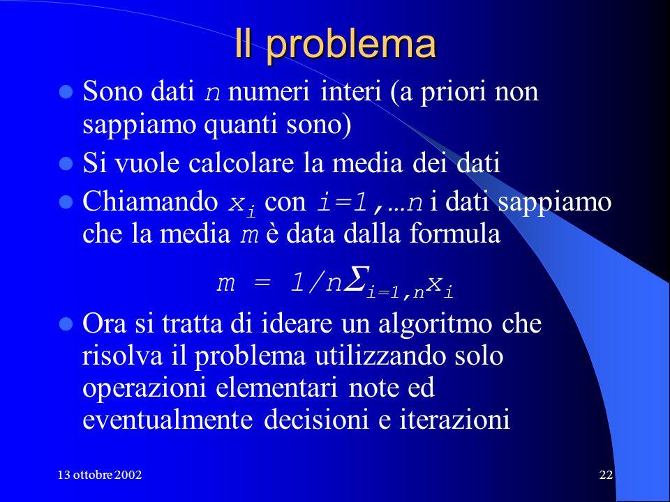 13 ottobre 200222 Il problema Sono dati n numeri interi (a priori non sappiamo quanti sono) Si vuole calcolare la media dei dati Chiamando x i con i=1,…n i dati sappiamo che la media m è data dalla formula m = 1/n  i=1,n x i Ora si tratta di ideare un algoritmo che risolva il problema utilizzando solo operazioni elementari note ed eventualmente decisioni e iterazioni