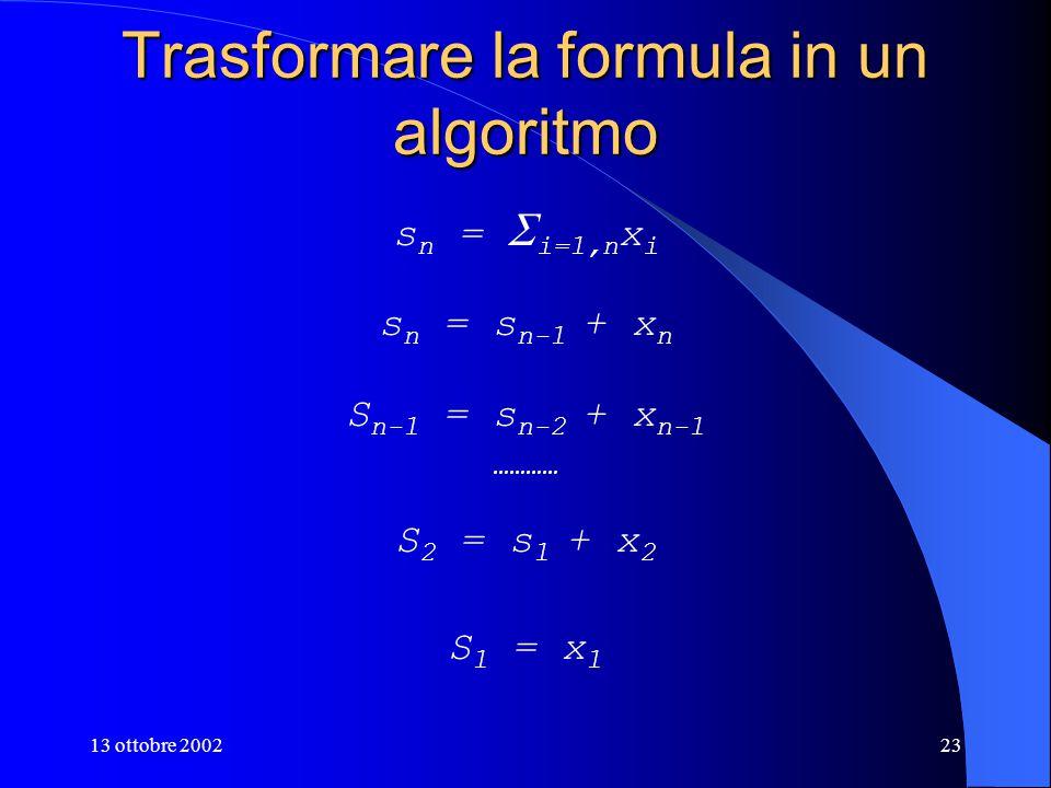 13 ottobre 200223 Trasformare la formula in un algoritmo s n =  i=1,n x i s n = s n-1 + x n S n-1 = s n-2 + x n-1 ………… S 2 = s 1 + x 2 S 1 = x 1