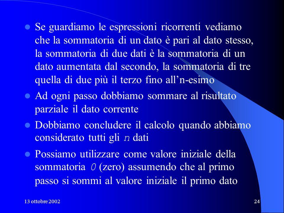 13 ottobre 200224 Se guardiamo le espressioni ricorrenti vediamo che la sommatoria di un dato è pari al dato stesso, la sommatoria di due dati è la sommatoria di un dato aumentata dal secondo, la sommatoria di tre quella di due più il terzo fino all'n-esimo Ad ogni passo dobbiamo sommare al risultato parziale il dato corrente Dobbiamo concludere il calcolo quando abbiamo considerato tutti gli n dati Possiamo utilizzare come valore iniziale della sommatoria 0 (zero) assumendo che al primo passo si sommi al valore iniziale il primo dato