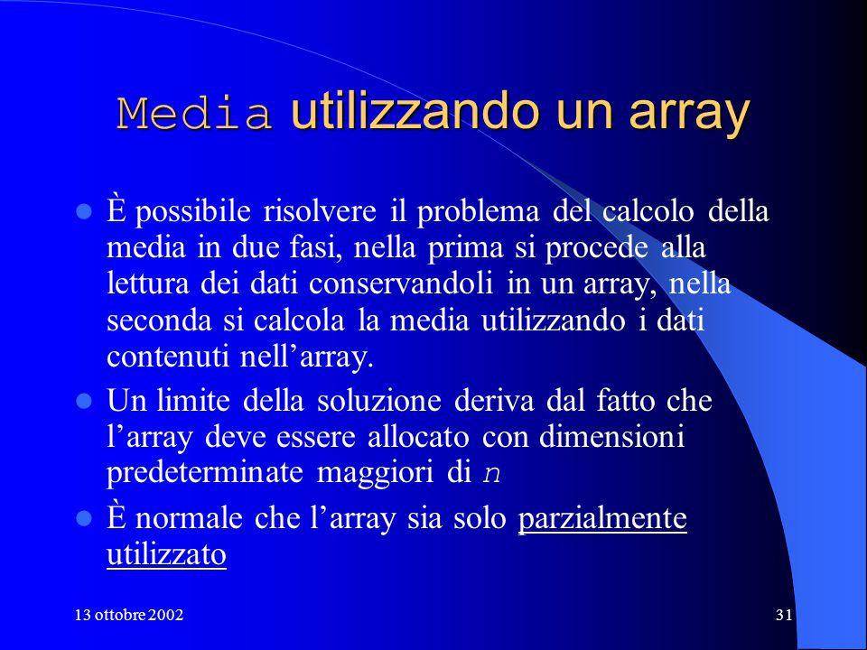13 ottobre 200231 Media utilizzando un array È possibile risolvere il problema del calcolo della media in due fasi, nella prima si procede alla lettura dei dati conservandoli in un array, nella seconda si calcola la media utilizzando i dati contenuti nell'array.