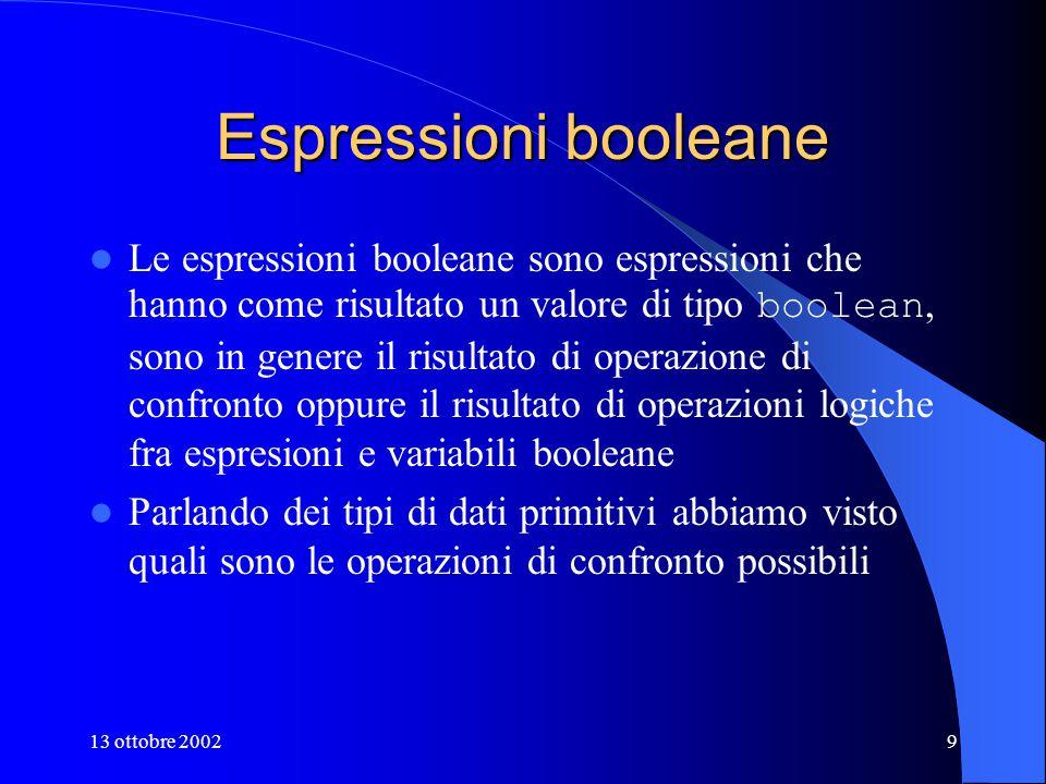 13 ottobre 20029 Espressioni booleane Le espressioni booleane sono espressioni che hanno come risultato un valore di tipo boolean, sono in genere il risultato di operazione di confronto oppure il risultato di operazioni logiche fra espresioni e variabili booleane Parlando dei tipi di dati primitivi abbiamo visto quali sono le operazioni di confronto possibili