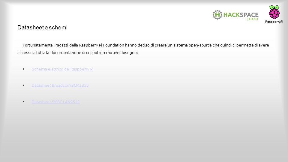 Datasheet e schemi Fortunatamente i ragazzi della Raspberry Pi Foundation hanno deciso di creare un sistema open-source che quindi ci permette di aver