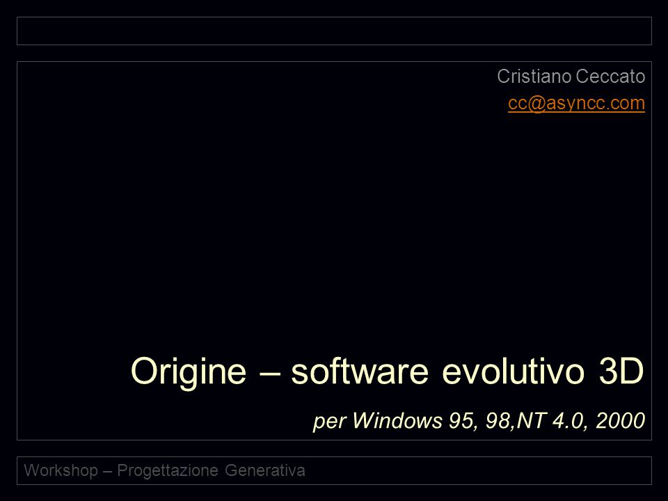Workshop – Progettazione Generativa Origine – software evolutivo 3D per Windows 95, 98,NT 4.0, 2000 Cristiano Ceccato cc@asyncc.com