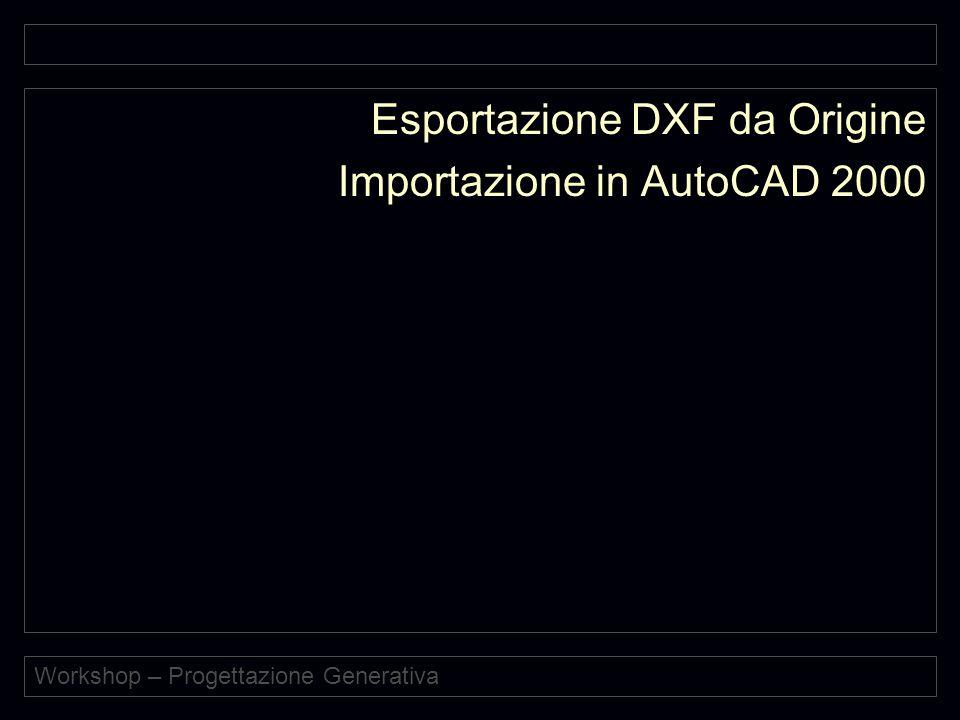 Workshop – Progettazione Generativa Esportazione DXF da Origine Importazione in AutoCAD 2000