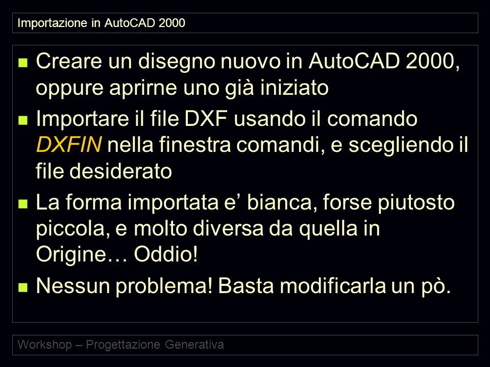 Workshop – Progettazione Generativa Importazione in AutoCAD 2000 Creare un disegno nuovo in AutoCAD 2000, oppure aprirne uno già iniziato Importare il file DXF usando il comando DXFIN nella finestra comandi, e scegliendo il file desiderato La forma importata e' bianca, forse piutosto piccola, e molto diversa da quella in Origine… Oddio.