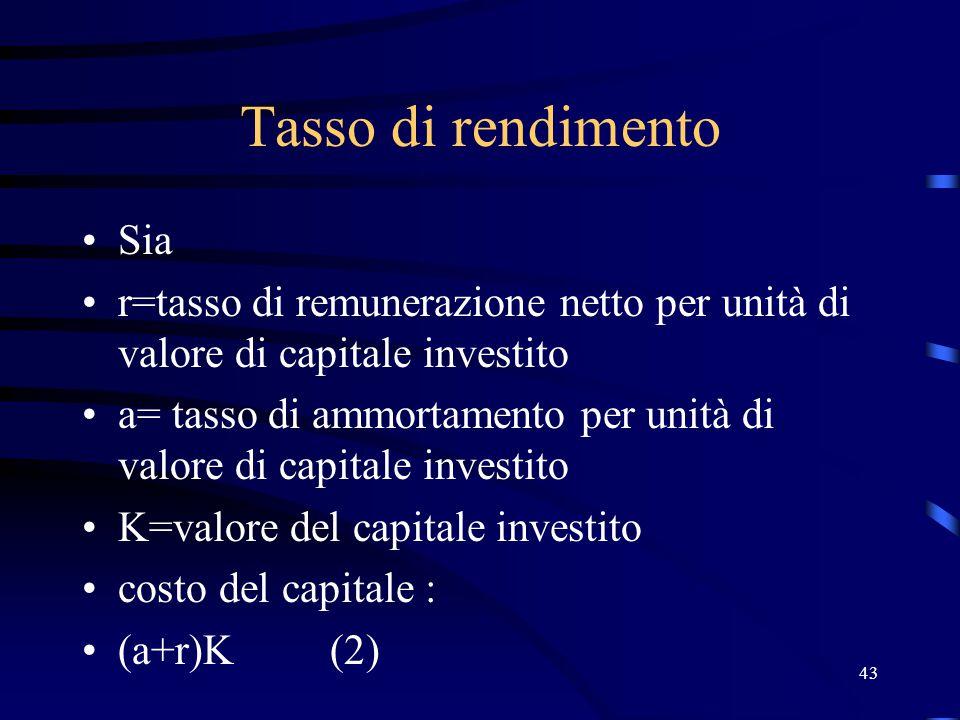 43 Tasso di rendimento Sia r=tasso di remunerazione netto per unità di valore di capitale investito a= tasso di ammortamento per unità di valore di capitale investito K=valore del capitale investito costo del capitale : (a+r)K (2)