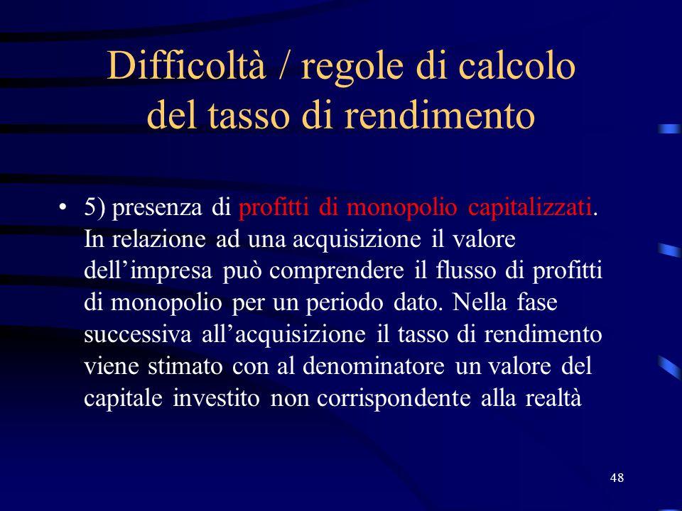48 Difficoltà / regole di calcolo del tasso di rendimento 5) presenza di profitti di monopolio capitalizzati. In relazione ad una acquisizione il valo
