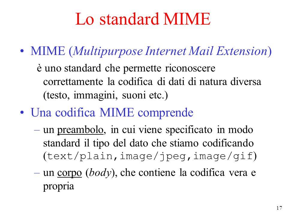 17 Lo standard MIME MIME (Multipurpose Internet Mail Extension) è uno standard che permette riconoscere correttamente la codifica di dati di natura diversa (testo, immagini, suoni etc.) Una codifica MIME comprende –un preambolo, in cui viene specificato in modo standard il tipo del dato che stiamo codificando ( text/plain,image/jpeg,image/gif ) –un corpo (body), che contiene la codifica vera e propria