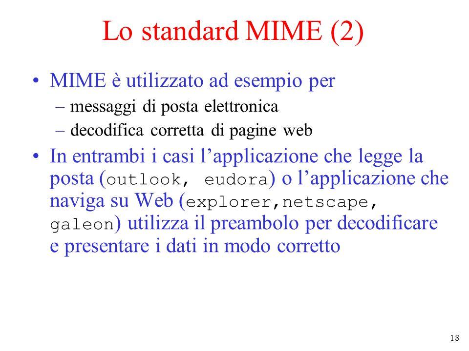 18 Lo standard MIME (2) MIME è utilizzato ad esempio per –messaggi di posta elettronica –decodifica corretta di pagine web In entrambi i casi l'applicazione che legge la posta ( outlook, eudora ) o l'applicazione che naviga su Web ( explorer,netscape, galeon ) utilizza il preambolo per decodificare e presentare i dati in modo corretto