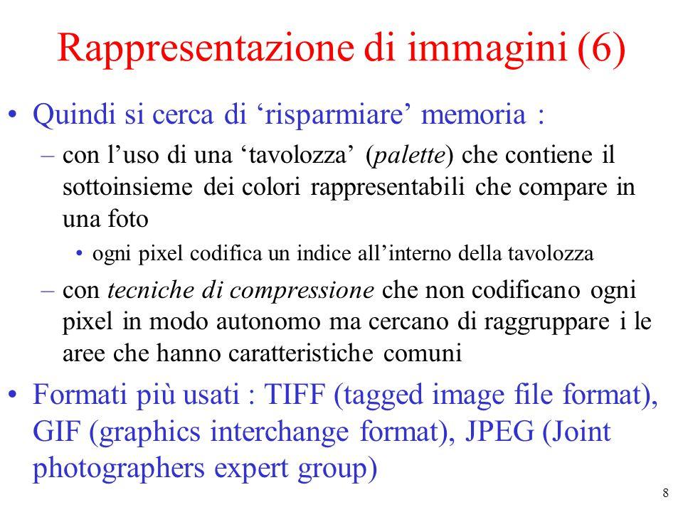 8 Rappresentazione di immagini (6) Quindi si cerca di 'risparmiare' memoria : –con l'uso di una 'tavolozza' (palette) che contiene il sottoinsieme dei colori rappresentabili che compare in una foto ogni pixel codifica un indice all'interno della tavolozza –con tecniche di compressione che non codificano ogni pixel in modo autonomo ma cercano di raggruppare i le aree che hanno caratteristiche comuni Formati più usati : TIFF (tagged image file format), GIF (graphics interchange format), JPEG (Joint photographers expert group)
