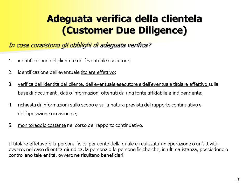 17 Adeguata verifica della clientela (Customer Due Diligence) In cosa consistono gli obblighi di adeguata verifica? 1.identificazione del cliente e de