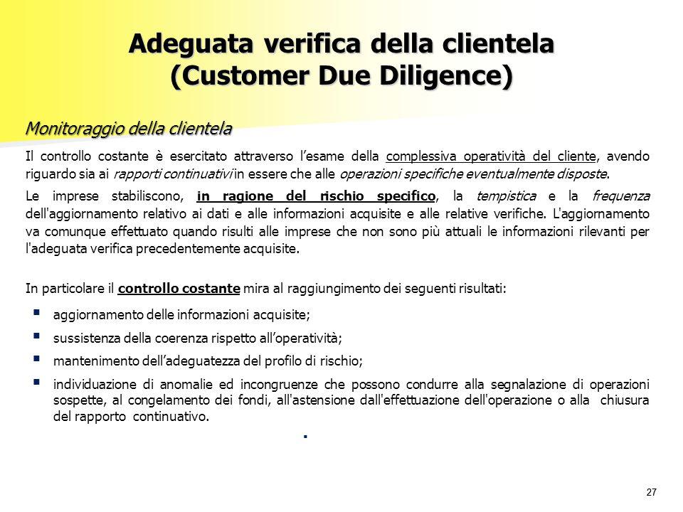 27 Adeguata verifica della clientela (Customer Due Diligence) Monitoraggio della clientela Il controllo costante è esercitato attraverso l'esame della