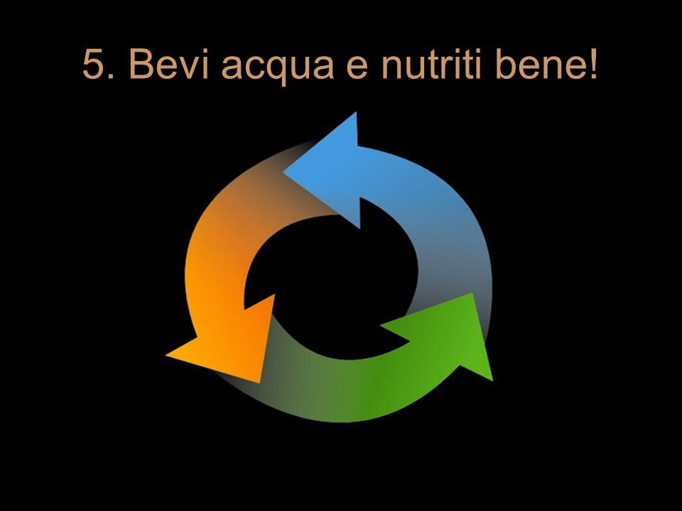 5. Bevi acqua e nutriti bene!