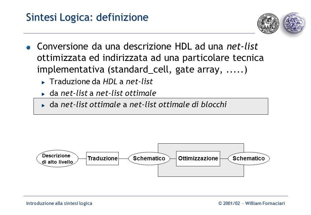 Introduzione alla sintesi logica© 2001/02 - William Fornaciari Sintesi Logica: definizione Conversione da una descrizione HDL ad una net-list ottimizzata ed indirizzata ad una particolare tecnica implementativa (standard_cell, gate array,.....) Traduzione da HDL a net-list da net-list a net-list ottimale da net-list ottimale a net-list ottimale di blocchi Descrizione di alto livello TraduzioneSchematico Ottimizzazione Schematico