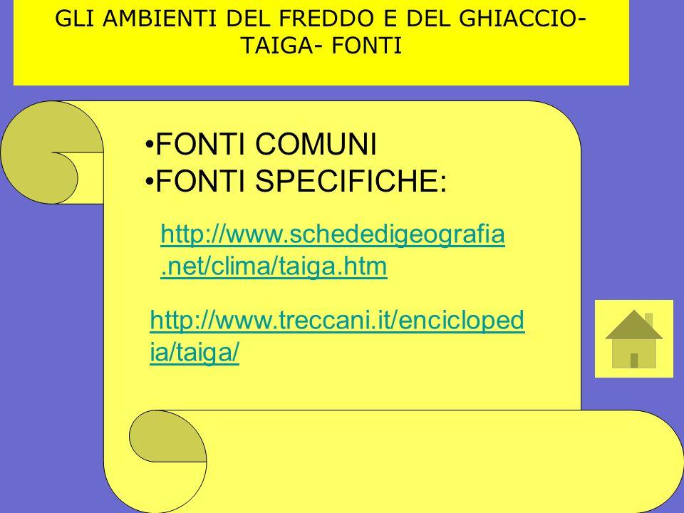 GLI AMBIENTI DEL FREDDO E DEL GHIACCIO- TAIGA- FONTI FONTI COMUNI FONTI SPECIFICHE: http://www.schededigeografia.net/clima/taiga.htm http://www.trecca