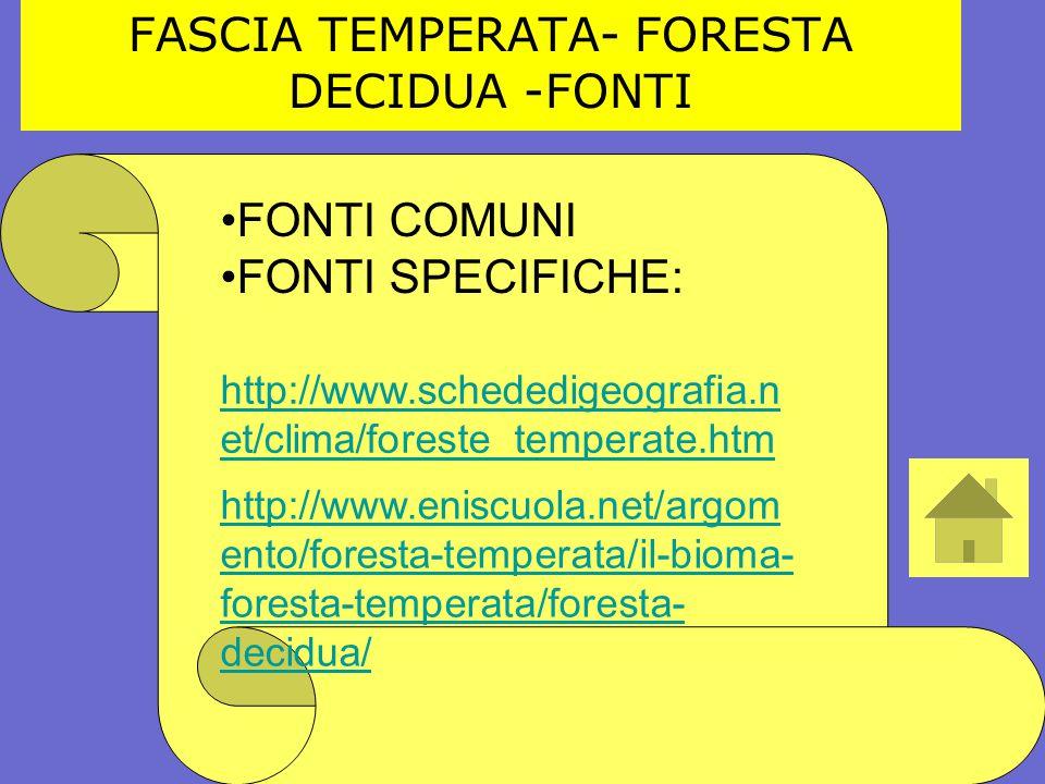 FASCIA TEMPERATA- FORESTA DECIDUA -FONTI FONTI COMUNI FONTI SPECIFICHE: http://www.schededigeografia.n et/clima/foreste_temperate.htm http://www.enisc