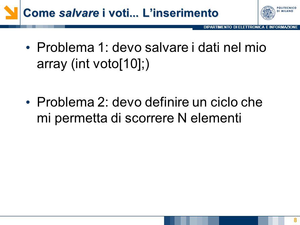 DIPARTIMENTO DI ELETTRONICA E INFORMAZIONE Come salvare i voti... L'inserimento Problema 1: devo salvare i dati nel mio array (int voto[10];) Problema