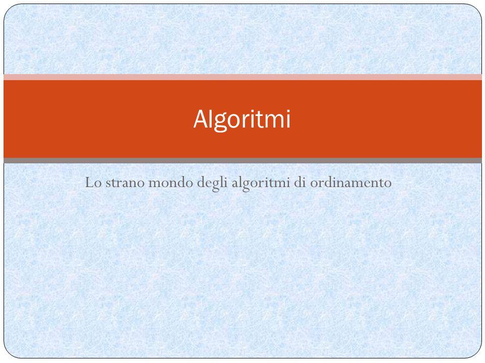 Lo strano mondo degli algoritmi di ordinamento Algoritmi