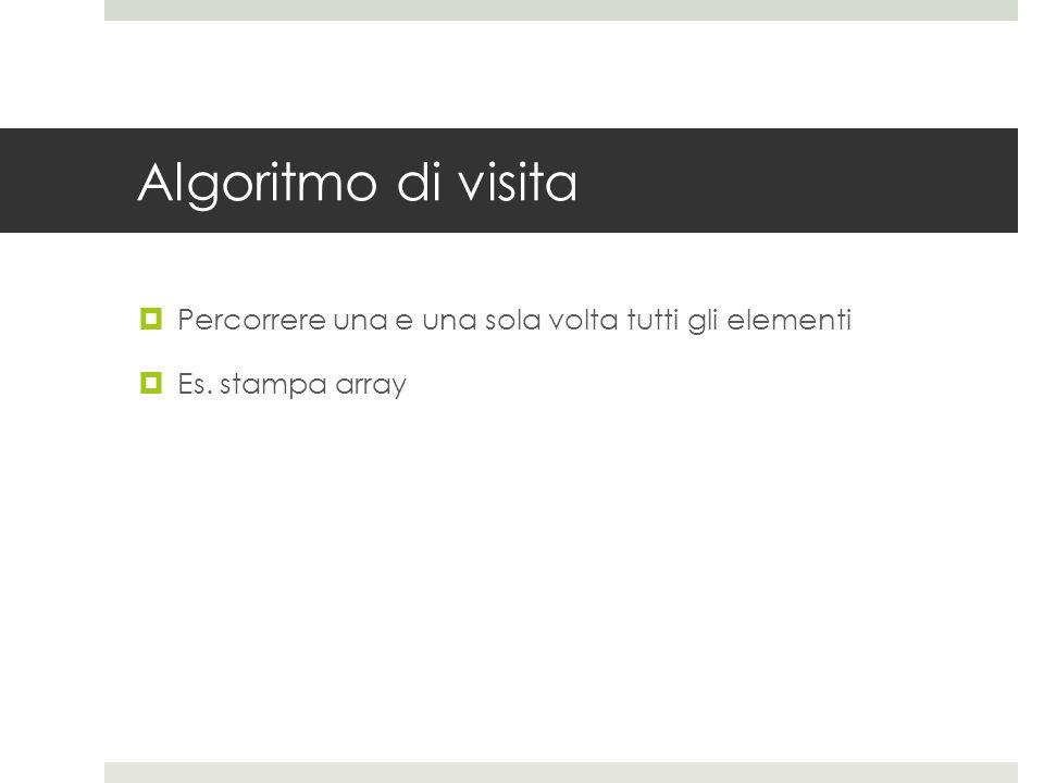 Algoritmo di visita  Percorrere una e una sola volta tutti gli elementi  Es. stampa array
