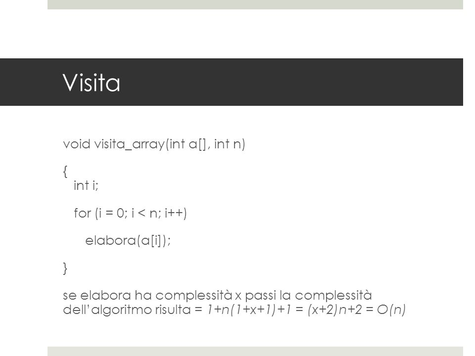 Visita void visita_array(int a[], int n) { int i; for (i = 0; i < n; i++) elabora(a[i]); } se elabora ha complessità x passi la complessità dell'algoritmo risulta = 1+n(1+x+1)+1 = (x+2)n+2 = O(n)