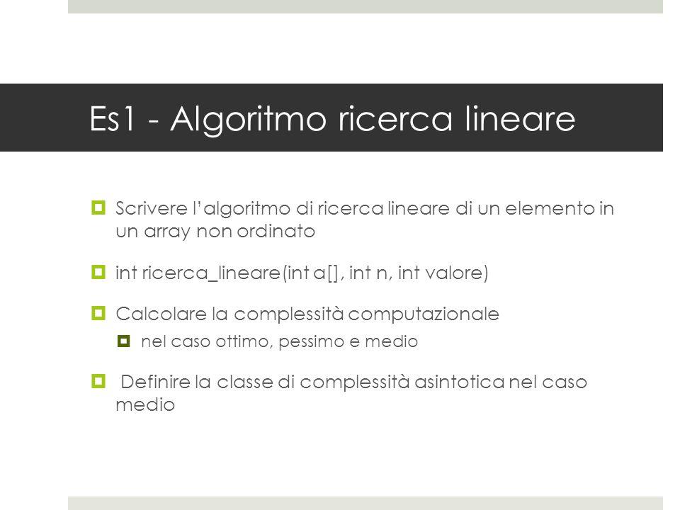Es1 - Algoritmo ricerca lineare  Scrivere l'algoritmo di ricerca lineare di un elemento in un array non ordinato  int ricerca_lineare(int a[], int n, int valore)  Calcolare la complessità computazionale  nel caso ottimo, pessimo e medio  Definire la classe di complessità asintotica nel caso medio
