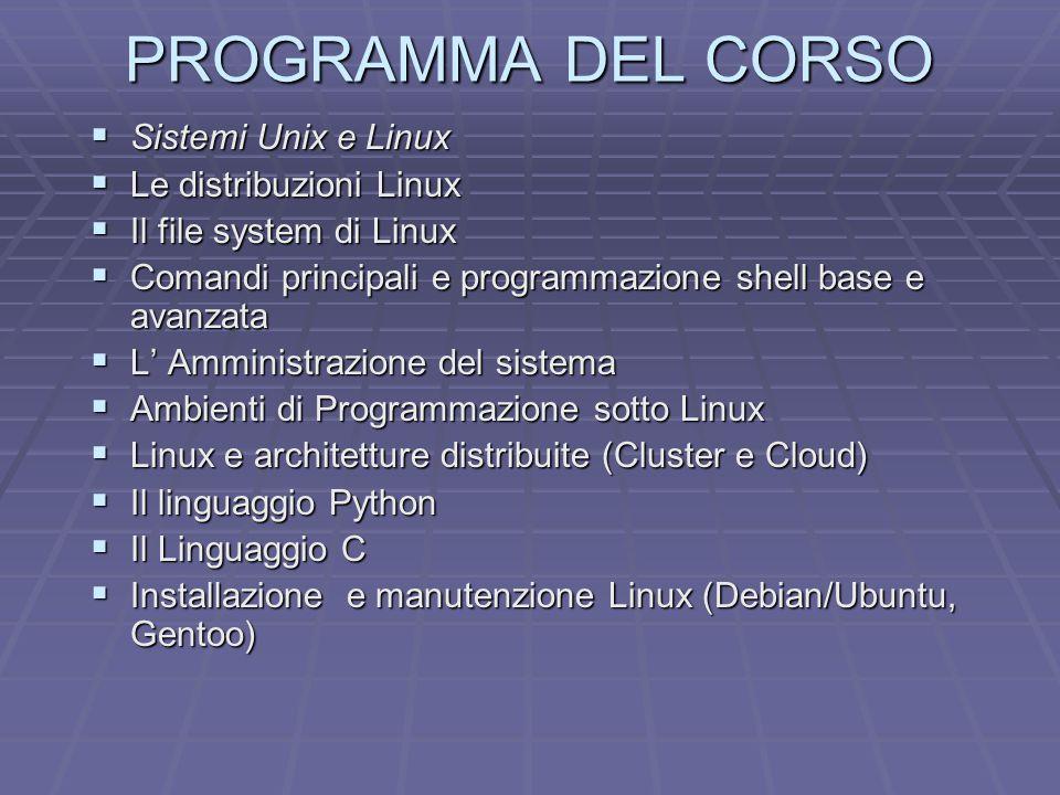 PROGRAMMA DEL CORSO  Sistemi Unix e Linux  Le distribuzioni Linux  Il file system di Linux  Comandi principali e programmazione shell base e avanzata  L' Amministrazione del sistema  Ambienti di Programmazione sotto Linux  Linux e architetture distribuite (Cluster e Cloud)  Il linguaggio Python  Il Linguaggio C  Installazione e manutenzione Linux (Debian/Ubuntu, Gentoo)