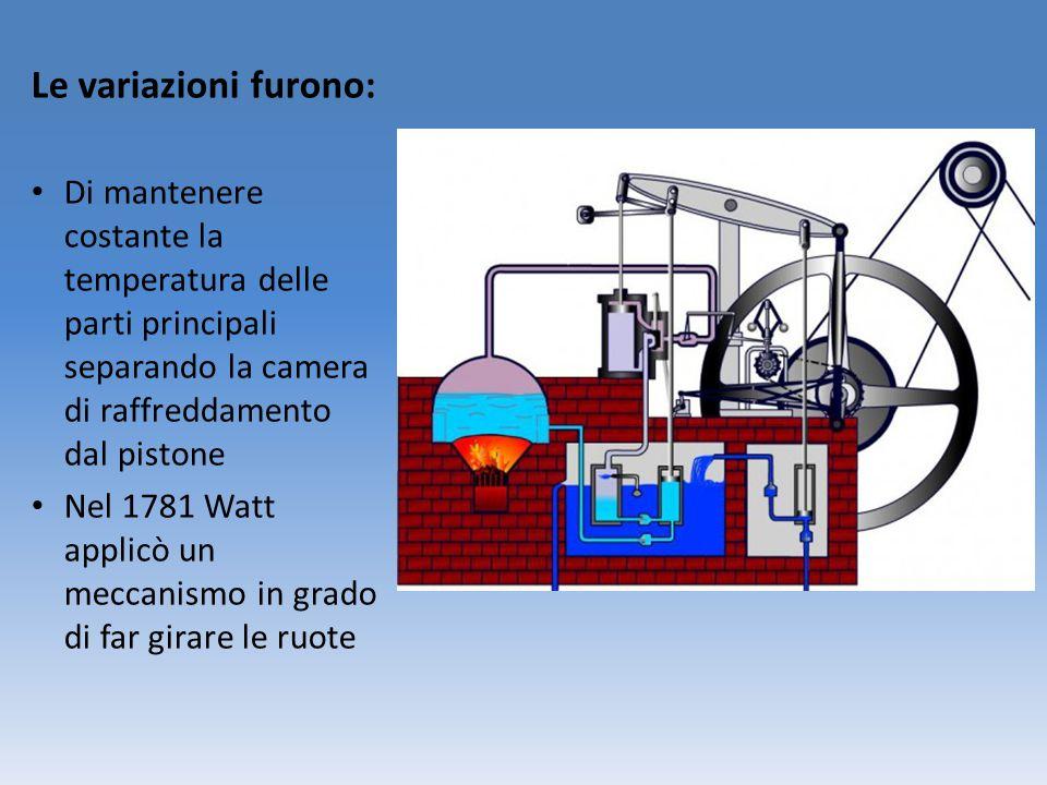 Le variazioni furono: Di mantenere costante la temperatura delle parti principali separando la camera di raffreddamento dal pistone Nel 1781 Watt applicò un meccanismo in grado di far girare le ruote